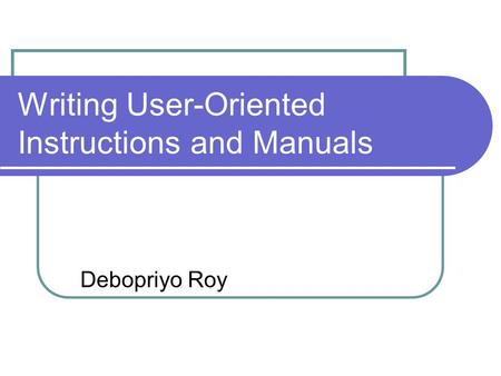 Writing User-Oriented Instructions and Manuals Debopriyo Roy.