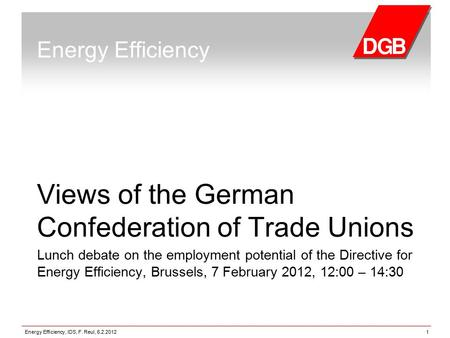 Energy Efficiency, IDS, F. Reul, 6.2.20121 Energy Efficiency Views of the German Confederation of Trade Unions Lunch debate on the employment potential.
