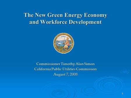 1 The New Green Energy Economy and Workforce Development Commissioner Timothy Alan Simon California Public Utilities Commission August 7, 2008.