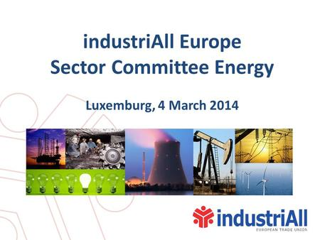IndustriAll Europe Sector Committee Energy Luxemburg, 4 March 2014.