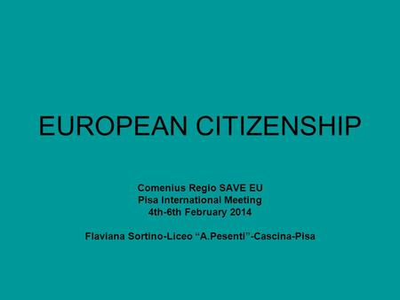 "EUROPEAN CITIZENSHIP Comenius Regio SAVE EU Pisa International Meeting 4th-6th February 2014 Flaviana Sortino-Liceo ""A.Pesenti""-Cascina-Pisa."