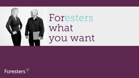 Agenda Who is Foresters TM Foresters Advantages Product line-up Foresters™ is the trade name and a trademark of The Independent Order of Foresters, a.
