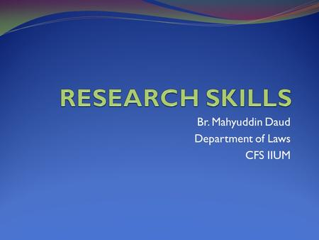 Br. Mahyuddin Daud Department of Laws CFS IIUM. Introduction Research skills plays an important role towards development of legal skills Includes skills.