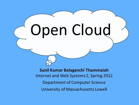 Open Cloud Sunil Kumar Balaganchi Thammaiah Internet and Web Systems 2, Spring 2012 Department of Computer Science University of Massachusetts Lowell.