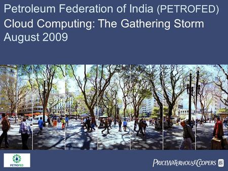  Petroleum Federation of India (PETROFED) <strong>Cloud</strong> <strong>Computing</strong>: The Gathering Storm August 2009.