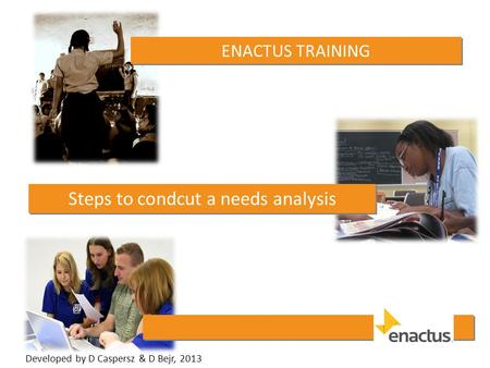 ENACTUS TRAINING Steps to condcut a needs analysis Developed by D Caspersz & D Bejr, 2013.