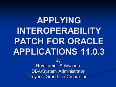 APPLYING INTEROPERABILITY PATCH FOR ORACLE APPLICATIONS 11.0.3 By Ramkumar Srinivasan DBA/System Administrator Dreyer's Grand Ice Cream Inc.