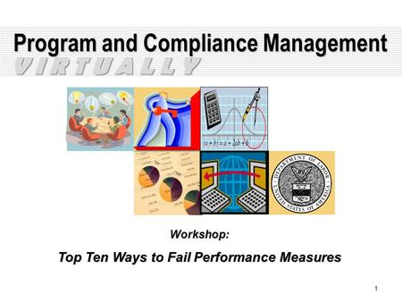 1 Program and Compliance Management Workshop: Top Ten Ways to Fail Performance Measures V I R T U A L L Y.