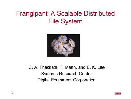Frangipani: A Scalable Distributed File System C. A. Thekkath, T. Mann, and E. K. Lee Systems Research Center Digital Equipment Corporation.