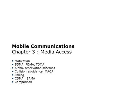 Mobile Communications Chapter 3 : Media Access Motivation SDMA, FDMA, TDMA Aloha, reservation schemes Collision avoidance, MACA Polling CDMA, SAMA Comparison.