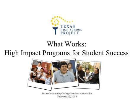 Texas Community College Teachers Association February 22, 2008 What Works: High Impact Programs for Student Success.