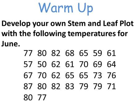 Warm Up Develop your own Stem and Leaf Plot with the following temperatures for June. 7780826865 59 61 5750 62 61 70 69 64 67 70 62 65 65 73 76 87 80.