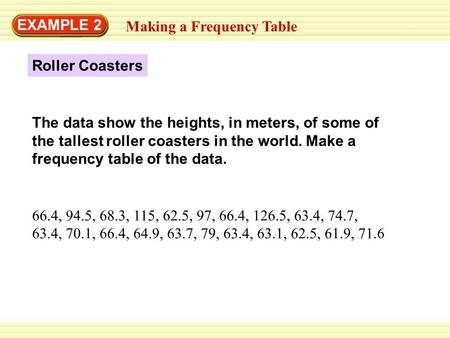 EXAMPLE 2 Making a Frequency Table Roller Coasters 66.4, 94.5, 68.3, 115, 62.5, 97, 66.4, 126.5, 63.4, 74.7, 63.4, 70.1, 66.4, 64.9, 63.7, 79, 63.4, 63.1,