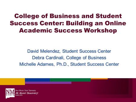 College of Business and Student Success Center: Building an Online Academic Success Workshop David Melendez, Student Success Center Debra Cardinali, College.
