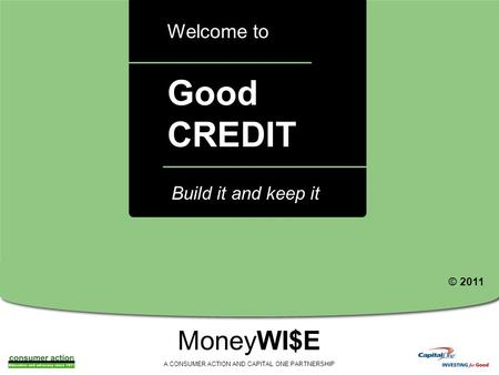 A Good CREDIT Welcome to MoneyWI$E A CONSUMER ACTION AND CAPITAL ONE PARTNERSHIP Build it and keep it © 2011.