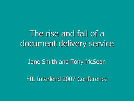 The rise and fall of a document delivery service Jane Smith and Tony McSean FIL Interlend 2007 Conference.