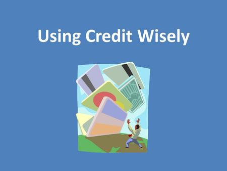 Using Credit Wisely. Definition of Credit Confidence in a purchaser's ability and intention to pay, displayed by entrusting the buyer with goods or services.