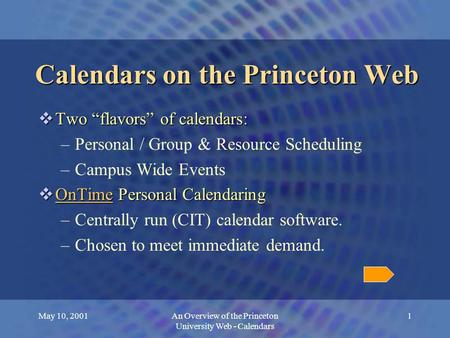 "May 10, 2001An Overview of the Princeton University Web - Calendars 1 Calendars on the Princeton Web  Two ""flavors"" of calendars: –Personal / Group &"