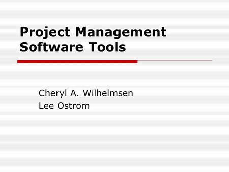 Project Management Software Tools Cheryl A. Wilhelmsen Lee Ostrom.