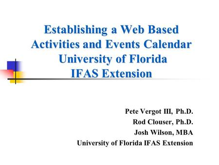 Establishing a Web Based Activities and Events Calendar University of Florida IFAS Extension Pete Vergot III, Ph.D. Rod Clouser, Ph.D. Josh Wilson, MBA.