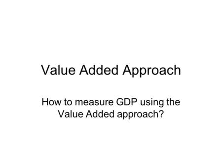 Value Added Approach How to measure GDP using the Value Added approach?
