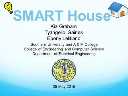 SMART House Kia Graham Tyangelio Gaines Ebony LeBlanc Southern University and A & M College College of Engineering and Computer Science Department of Electrical.