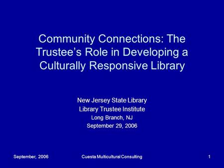 September, 2006Cuesta Multicultural Consulting1 Community Connections: The Trustee's Role in Developing a Culturally Responsive Library New Jersey State.