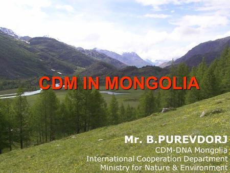 CDM IN MONGOLIA Mr. B.PUREVDORJ CDM-DNA Mongolia International Cooperation Department Ministry for Nature & Environment.