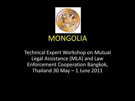 MONGOLIA Technical Expert Workshop on Mutual Legal Assistance (MLA) and Law Enforcement Cooperation Bangkok, Thailand 30 May – 1 June 2011.