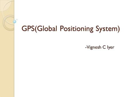 GPS(Global Positioning System) -Vignesh C Iyer. Introduction About GPS Working of GPS Examples of fields where GPS is widely used ◦ Fleet Management Systems.
