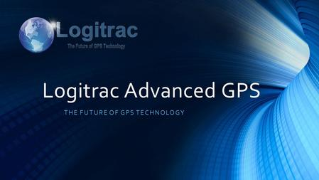 Logitrac Advanced GPS THE FUTURE OF GPS TECHNOLOGY.