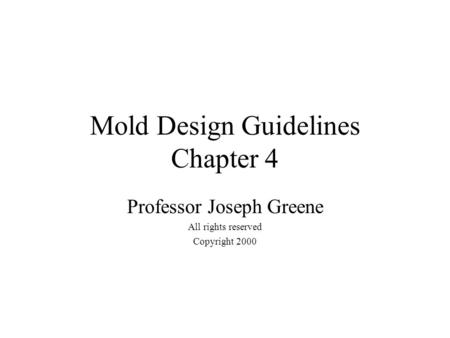 Mold Design Guidelines Chapter 4 Professor Joseph Greene All rights reserved Copyright 2000.