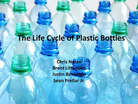 The Life Cycle of Plastic Bottles Chris Nolan Brent Littlejohn Justin Bernardo Sean Prellar Jr.