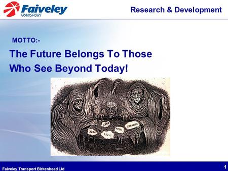 Faiveley Transport Birkenhead Ltd 1 Research & Development MOTTO:- The Future Belongs To Those Who See Beyond Today!