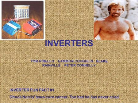 INVERTERS TOM PINELLO EAMMON COUGHLIN BLAKE RAINVILLE PETER CONNELLY INVERTER FUN FACT #1 Chuck Norris' tears cure cancer. Too bad he has never cried.