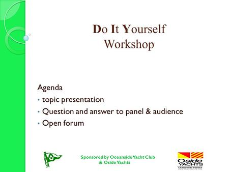 Do It Yourself Workshop Agenda topic presentation Question and answer to panel & audience Open forum Sponsored by Oceanside Yacht Club & Oside Yachts.
