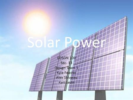 Solar Power EDSGN 100 Sec. 13 Design Team 1 Kyle Feaster Alex Shivetts Kait Levin.