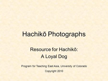 Hachikō Photographs Resource for Hachikō: A Loyal Dog Program for Teaching East Asia, University of Colorado Copyright 2010.