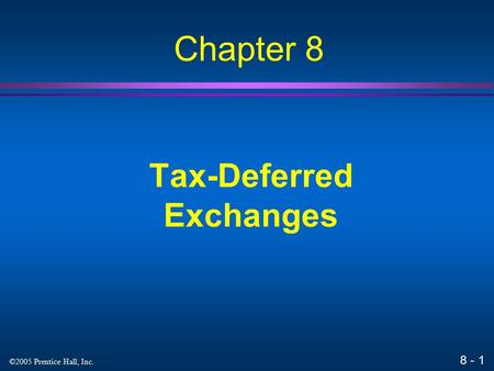 8 - 1 ©2005 Prentice Hall, Inc. Tax-Deferred Exchanges Chapter 8.