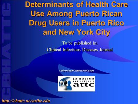 Universidad Central del Caribe  Determinants of Health Care Use Among Puerto Rican Drug Users in Puerto Rico and New York City.