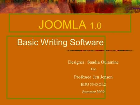 JOOMLA 1.0 Basic Writing Software Designer: Saadia Oulamine For Professor Jen Jenson EDU 5345 OL2 Summer 2009.