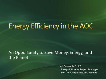 An Opportunity to Save Money, Energy, and the Planet Jeff Bohrer, M.S., P.E. Energy Efficiency Project Manager For The Archdiocese of Cincinnati.