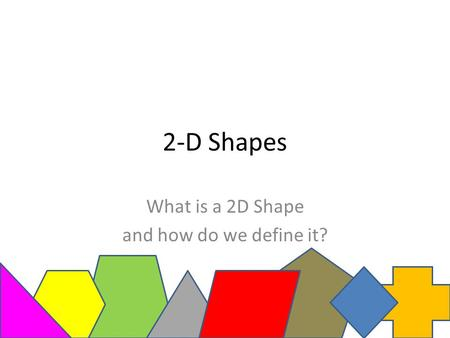 2-D Shapes What is a 2D Shape and how do we define it?