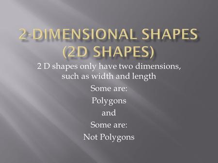 2 D shapes only have two dimensions, such as width and length Some are: Polygons and Some are: Not Polygons.