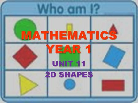 MATHEMATICS YEAR 1 UNIT 11 2D SHAPES. Lesson Plan Topic 2 I CAN DESCRIBE 2-D SHAPES Learning Objectives: Describe and classify common 2-D shapes. Learning.