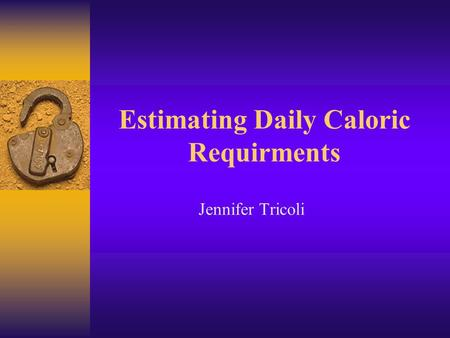 Estimating Daily Caloric Requirments Jennifer Tricoli.