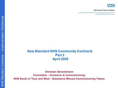 NHS Standard Contracts – Implementation Workshops New Standard NHS Community Contracts Part 2 April 2009 Christian Geisselmann Consultant – Contracts &