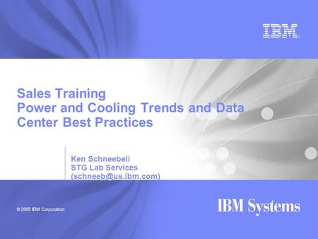 © 2008 IBM Corporation Sales Training Power and Cooling Trends and Data Center Best Practices Ken Schneebeli STG Lab Services