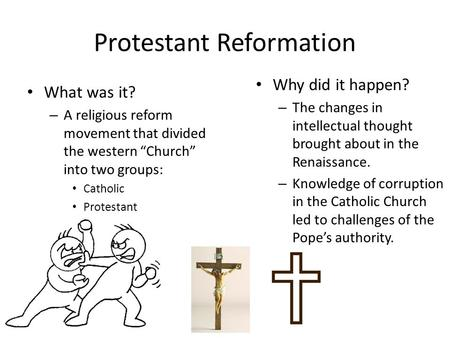 "Protestant Reformation What was it? – A religious reform movement that divided the western ""Church"" into two groups: Catholic Protestant Why did it happen?"