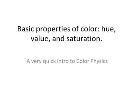 Basic properties of color: hue, value, and saturation.